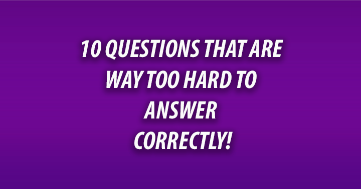 10 Questions that are way too