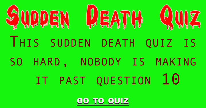 Really, nobody is going to make it past question 10