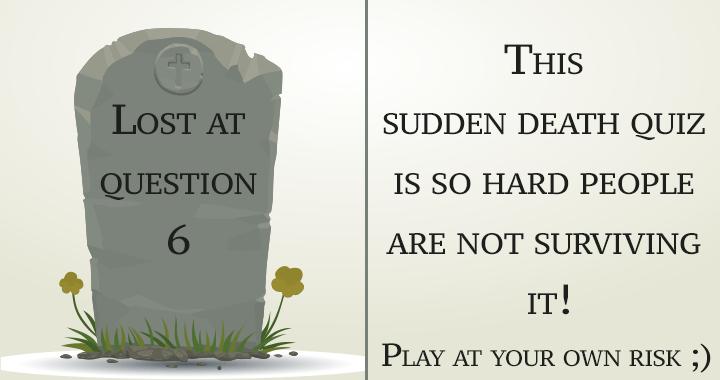 A sudden death quiz you won't survive!