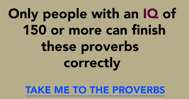 Your IQ must be at least 150 to be able to answer these 10 questions about proverbs