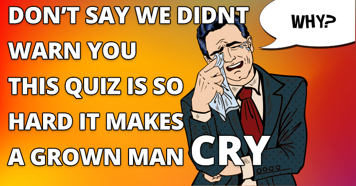 This quiz makes a grown man cry