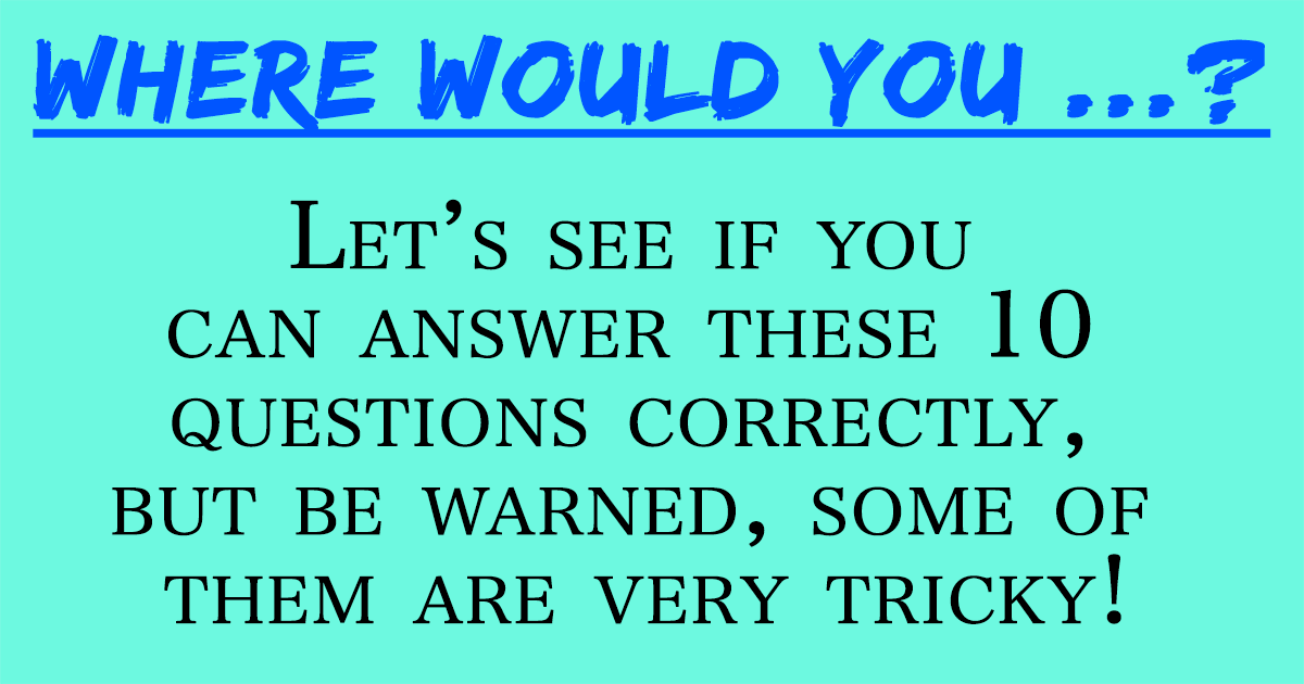 Where would you ...?