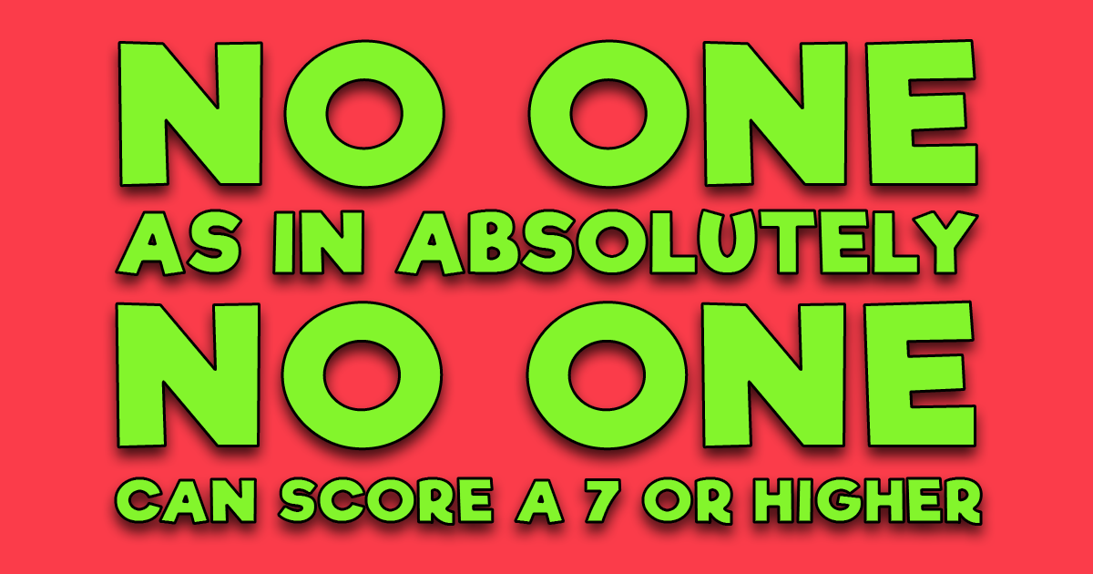 No one can score a 7 or higher