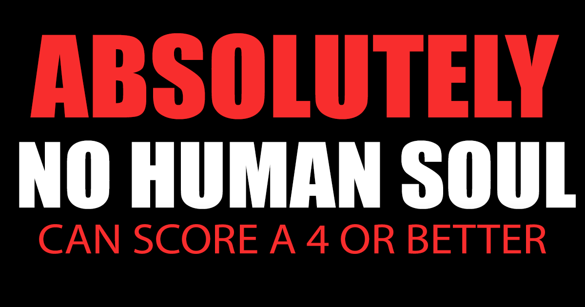 No human soul will be able to score a 4 or better