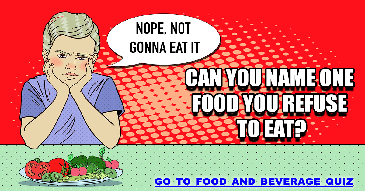 Can you name food you refuse to eat?