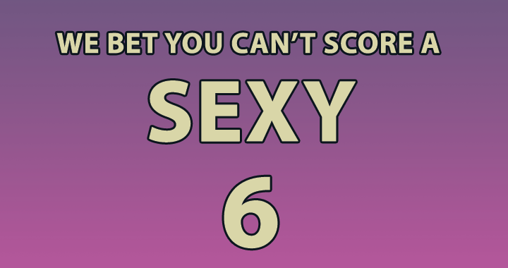 Who can score a sexy 6 or higher?