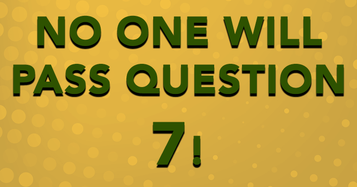 Are you smart enough to pass question 7?