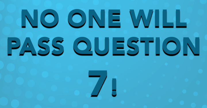 No one will pass question 7!