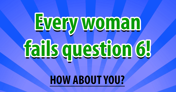 Every woman will fail question 6
