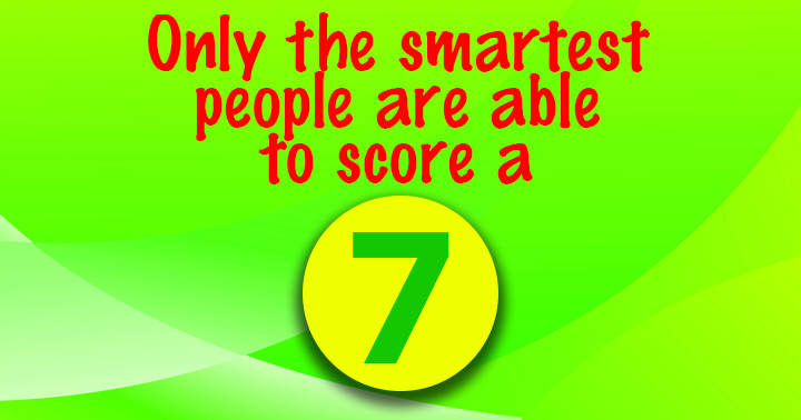 Only the smartest people score a 7!