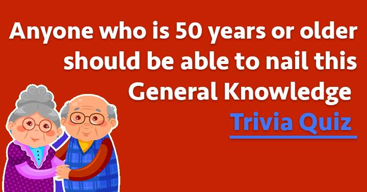 Are you 50 years or older? Then you will nail this one.